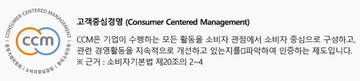 고객중심경영 (Consumer Centered Management) CCM은 기업이 수행하는 모든 활동을 소비자 관점에서 소비자 중심으로 구성하고, 관련 경영활동을 지속적으로 개선하고 있는지를 파악하여 인증하는 제도입니다. ※ 근거 : 소비자기본법 제20조의 2~4